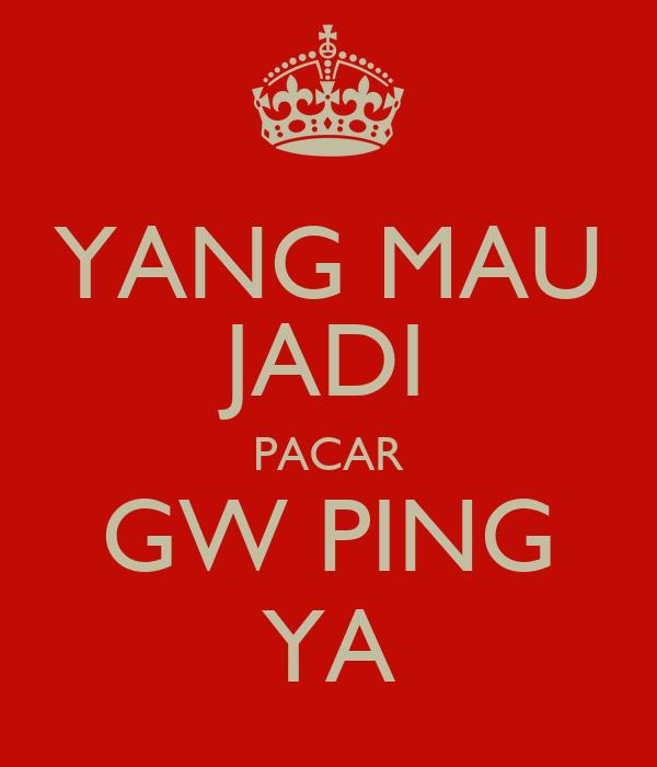 YANG MAU JADI PACAR GW PING YA