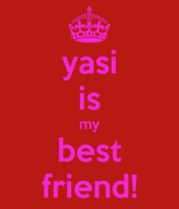 yasi is my best friend!