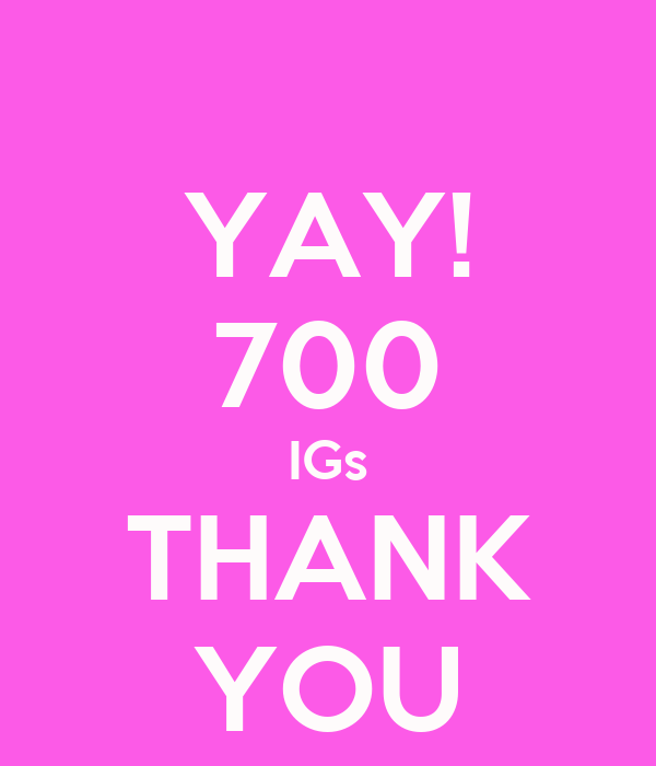 YAY! 700 IGs THANK YOU