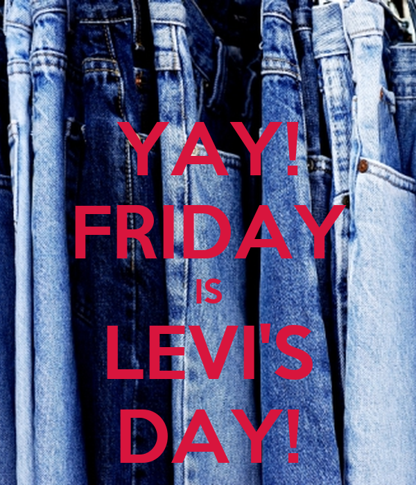 YAY! FRIDAY IS LEVI'S DAY!