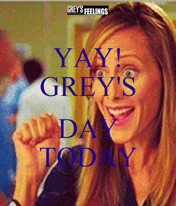 YAY! GREY'S  DAY TODAY