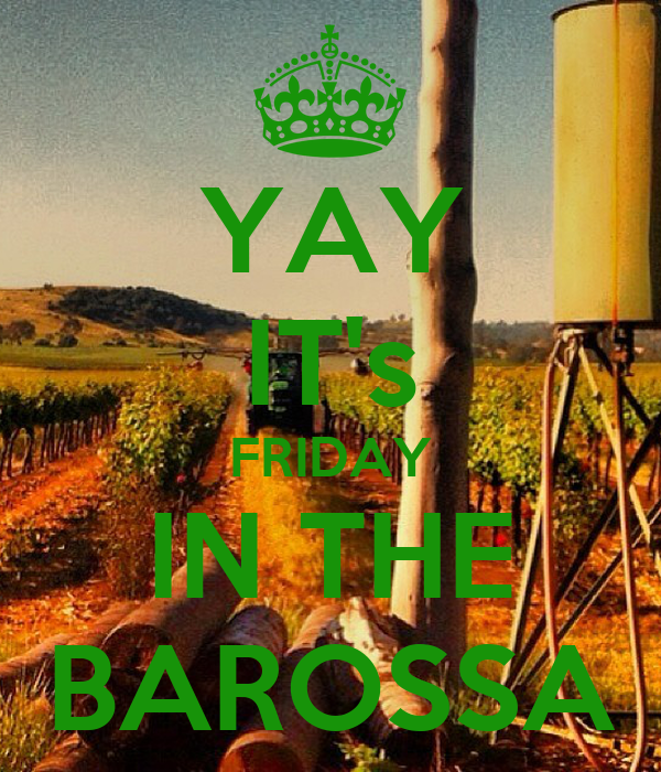 YAY IT's FRIDAY IN THE BAROSSA