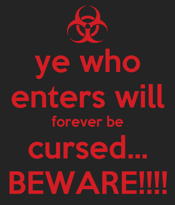 ye who enters will forever be cursed... BEWARE!!!!