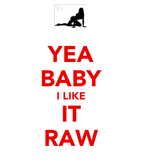 YEA BABY I LIKE IT RAW