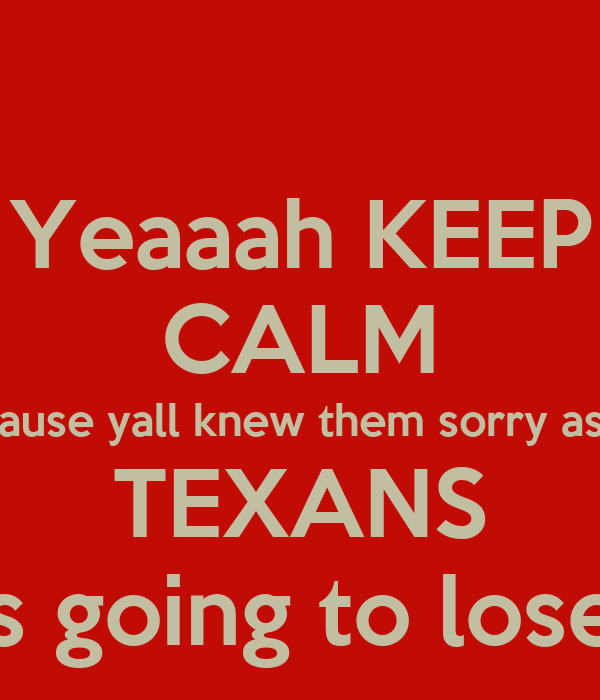 Yeaaah KEEP CALM cause yall knew them sorry ass TEXANS Was going to lose! 