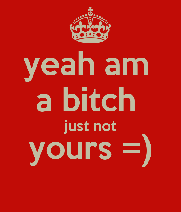 yeah am  a bitch  just not yours =)