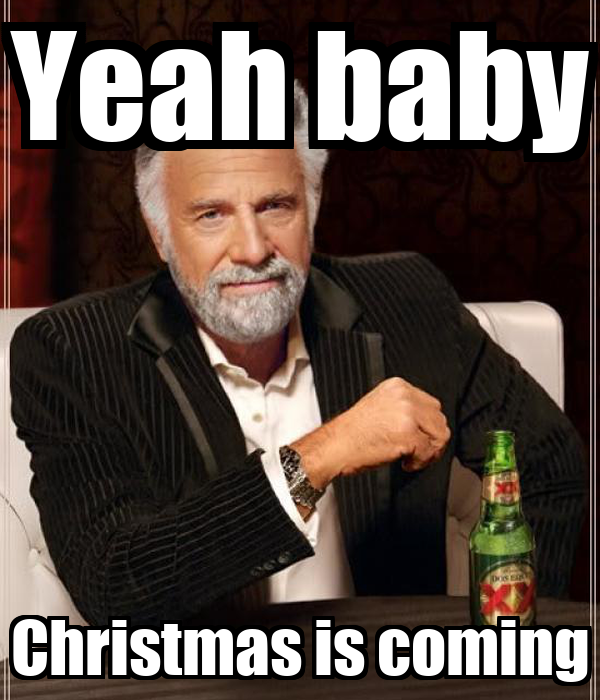 Yeah baby Christmas is coming