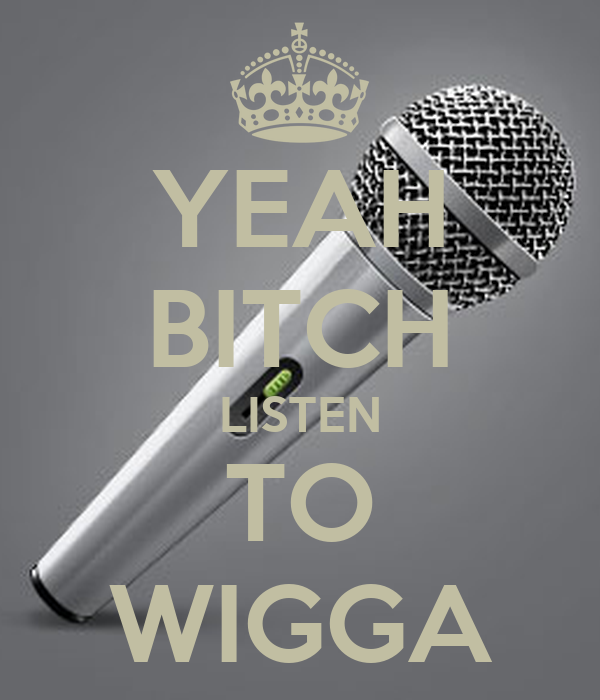 YEAH BITCH LISTEN TO WIGGA