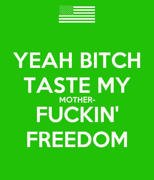 YEAH BITCH TASTE MY MOTHER- FUCKIN' FREEDOM