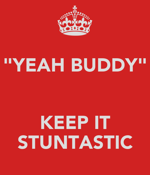 """YEAH BUDDY""   KEEP IT STUNTASTIC"