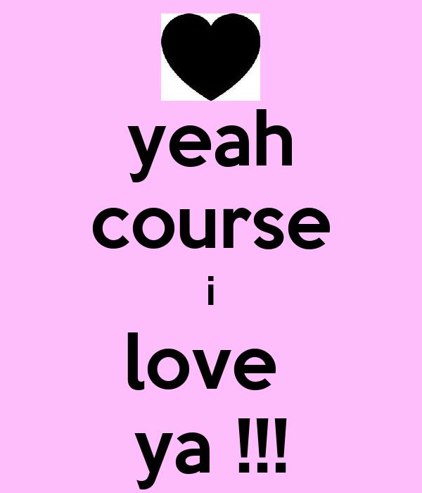 yeah course i love  ya !!!