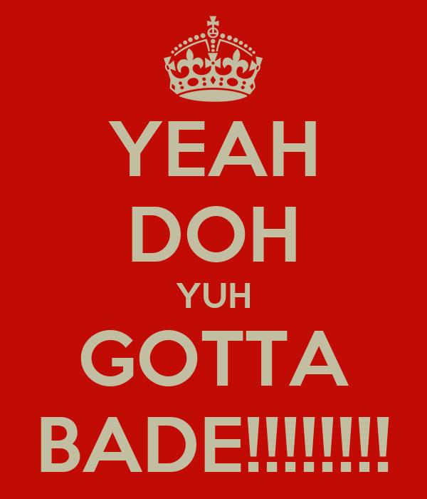 YEAH DOH YUH GOTTA BADE!!!!!!!!