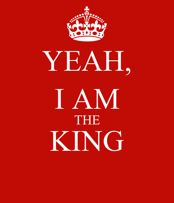 YEAH, I AM THE KING