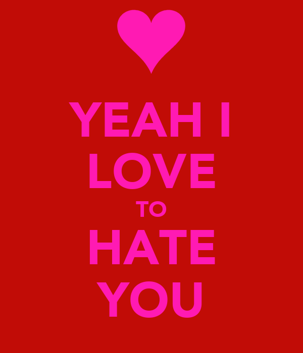 YEAH I LOVE TO HATE YOU