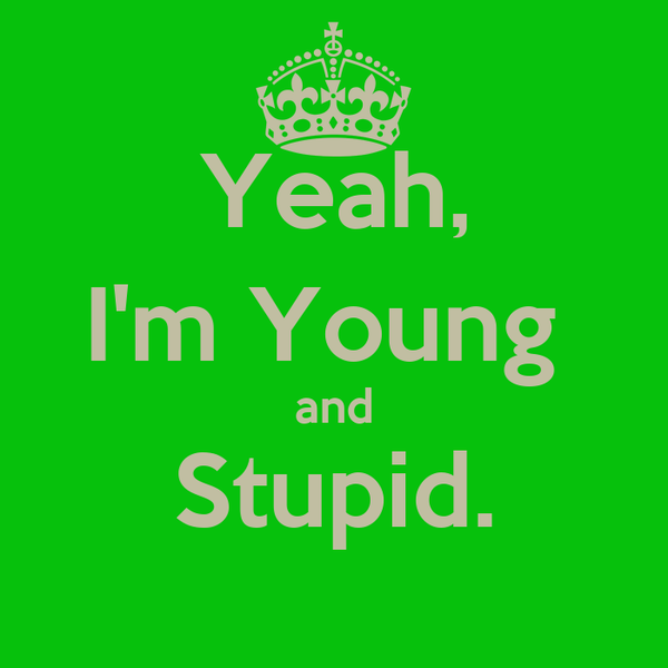 Yeah, I'm Young  and Stupid.