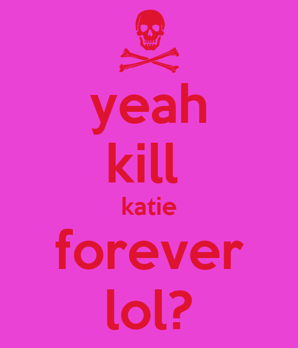 yeah kill  katie forever lol?