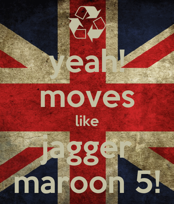 yeah! moves like jagger maroon 5!