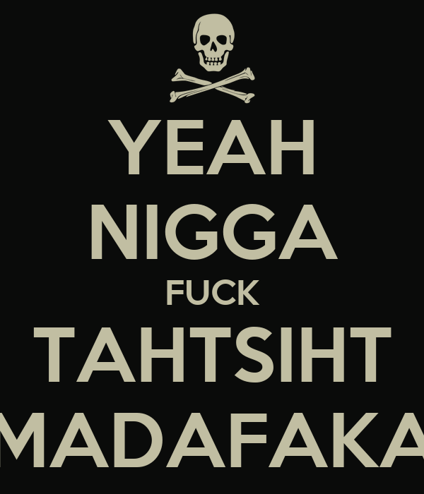 YEAH NIGGA FUCK TAHTSIHT MADAFAKA