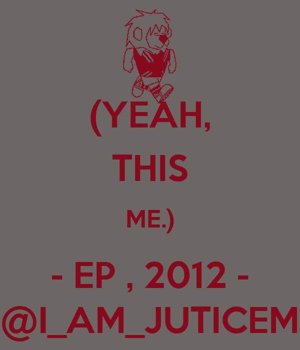 (YEAH, THIS ME.) - EP , 2012 - @I_AM_JUTICEM