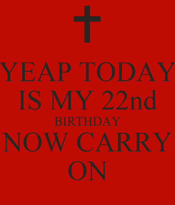 YEAP TODAY IS MY 22nd BIRTHDAY NOW CARRY ON