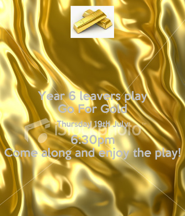 Year 6 leavers play Go For Gold Thursday 19th July 6:30pm Come along and enjoy the play!