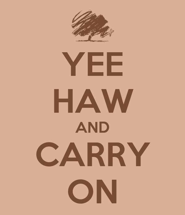 YEE HAW AND CARRY ON