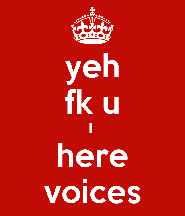 yeh fk u I  here voices