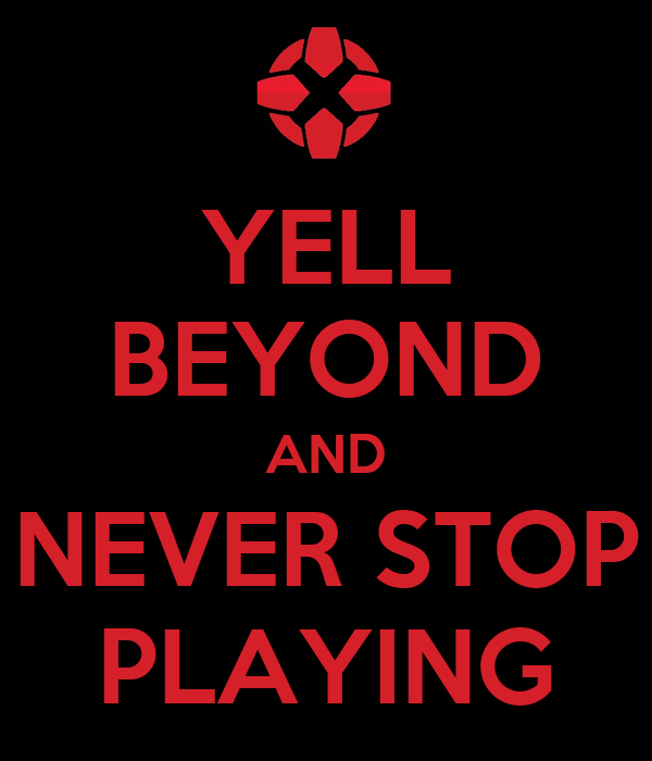 YELL BEYOND AND NEVER STOP PLAYING