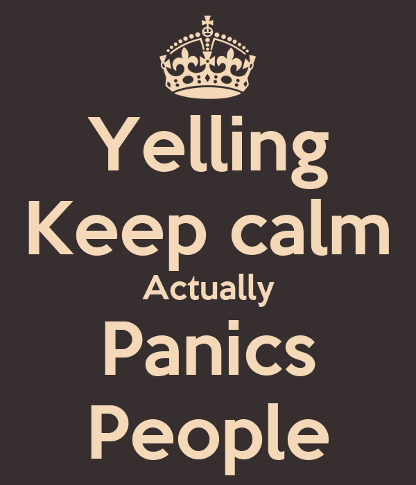 Yelling Keep calm Actually Panics People