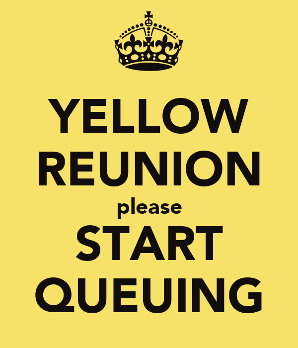 YELLOW REUNION please START QUEUING