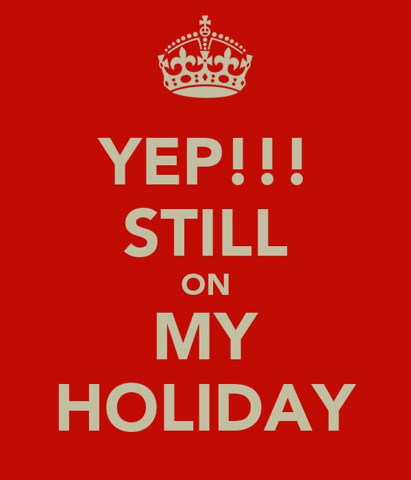 YEP!!! STILL ON MY HOLIDAY