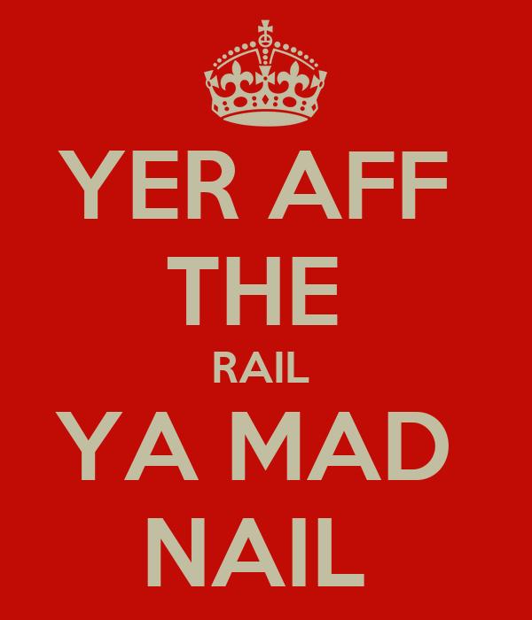 YER AFF  THE  RAIL  YA MAD  NAIL