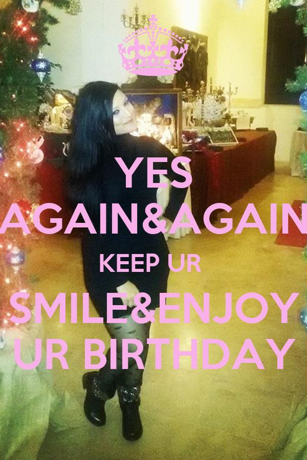YES AGAIN&AGAIN KEEP UR  SMILE&ENJOY UR BIRTHDAY