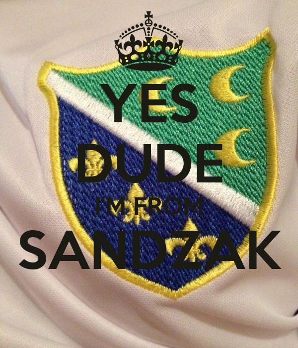YES DUDE I'M FROM SANDZAK