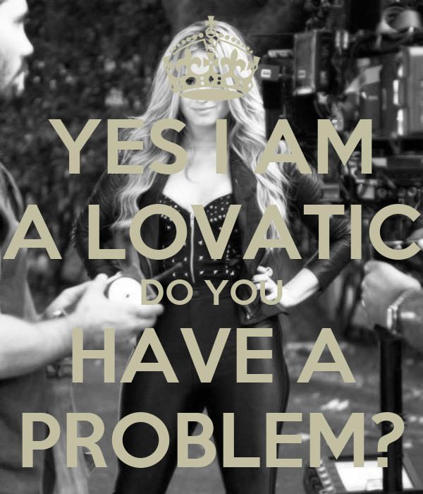 YES I AM A LOVATIC DO YOU HAVE A PROBLEM?