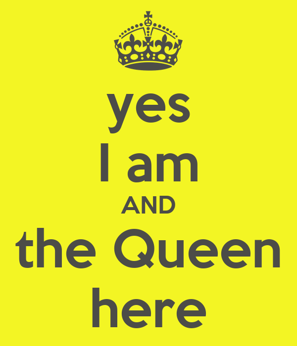 yes I am AND the Queen here