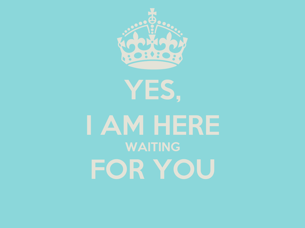 YES, I AM HERE WAITING FOR YOU