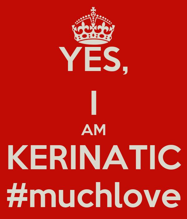 YES, I AM KERINATIC #muchlove