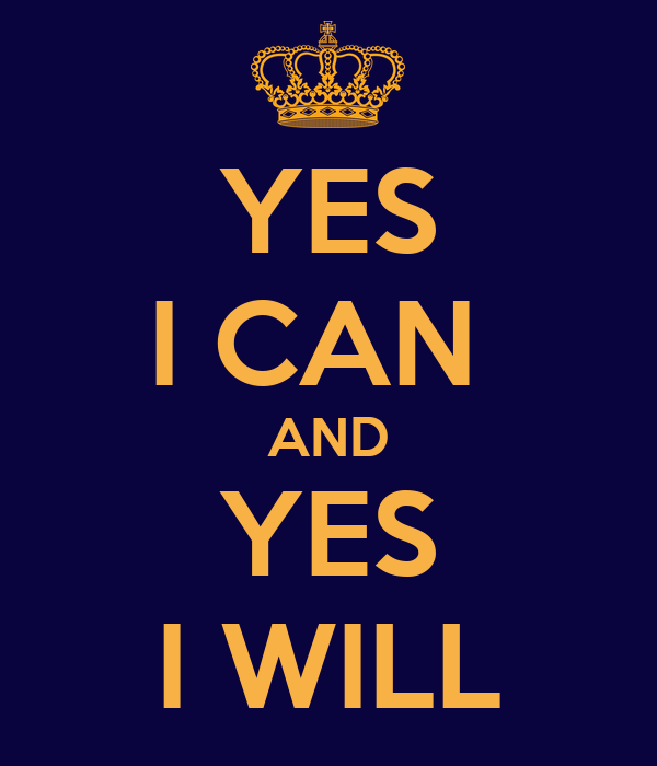 YES I CAN  AND YES I WILL