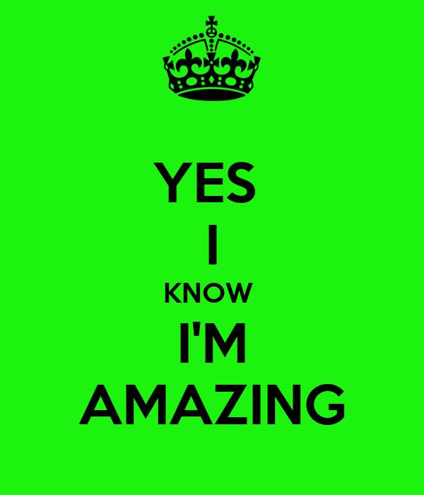 YES  I KNOW  I'M AMAZING
