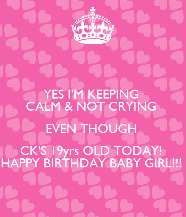 YES I'M KEEPING  CALM & NOT CRYING  EVEN THOUGH  CK'S 19yrs OLD TODAY!  HAPPY BIRTHDAY BABY GIRL!!!