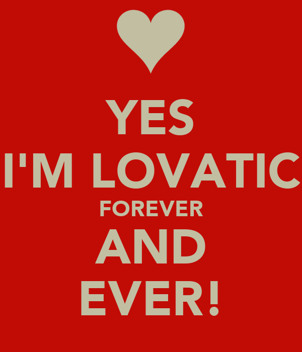 YES I'M LOVATIC FOREVER AND EVER!