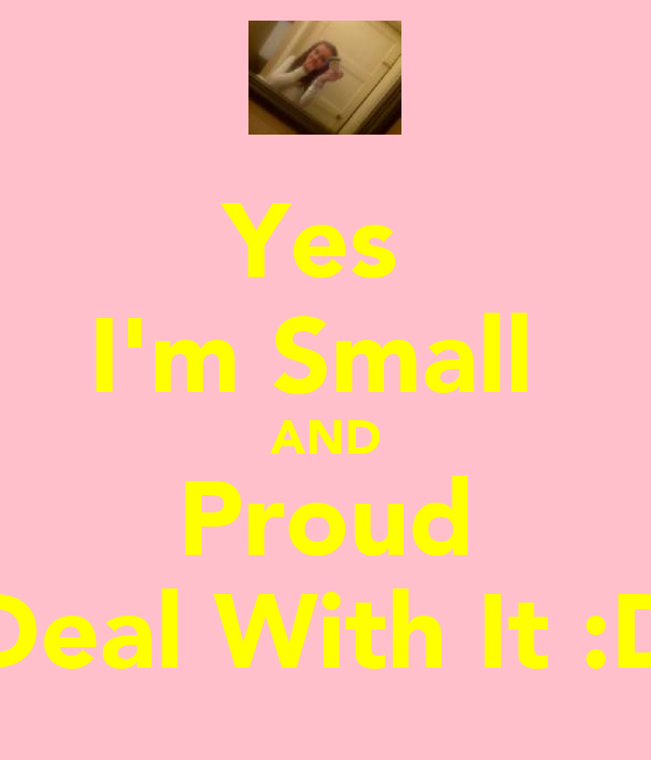 Yes  I'm Small  AND Proud Deal With It :D