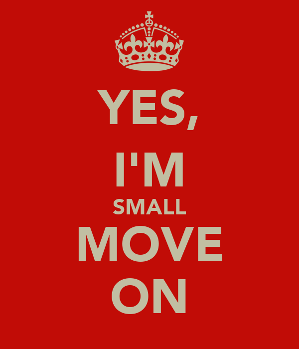 YES, I'M SMALL MOVE ON
