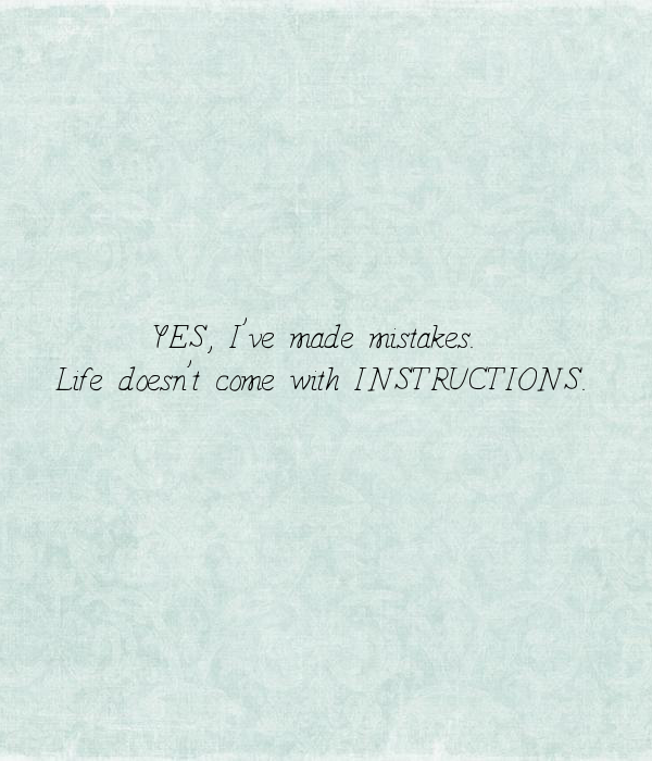 YES, I've made mistakes.  Life doesn't come with INSTRUCTIONS.