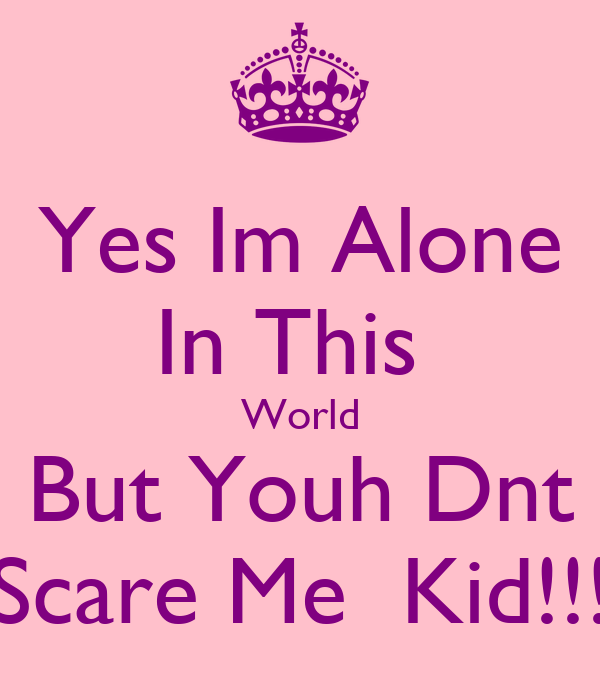 Yes Im Alone In This  World But Youh Dnt Scare Me  Kid!!!