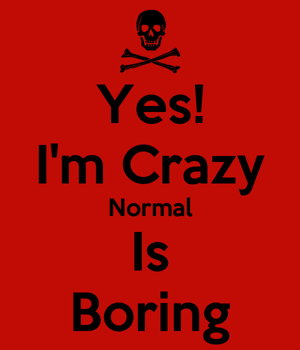 Yes! I'm Crazy Normal Is Boring