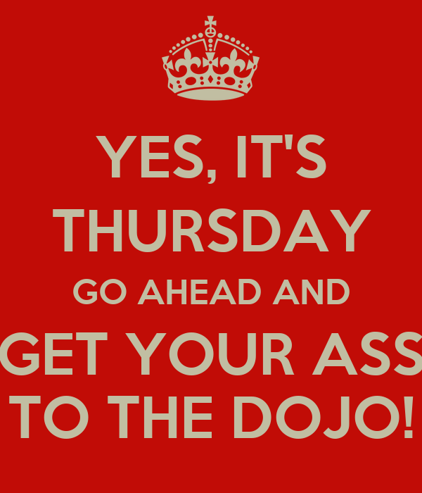 YES, IT'S THURSDAY GO AHEAD AND GET YOUR ASS TO THE DOJO!
