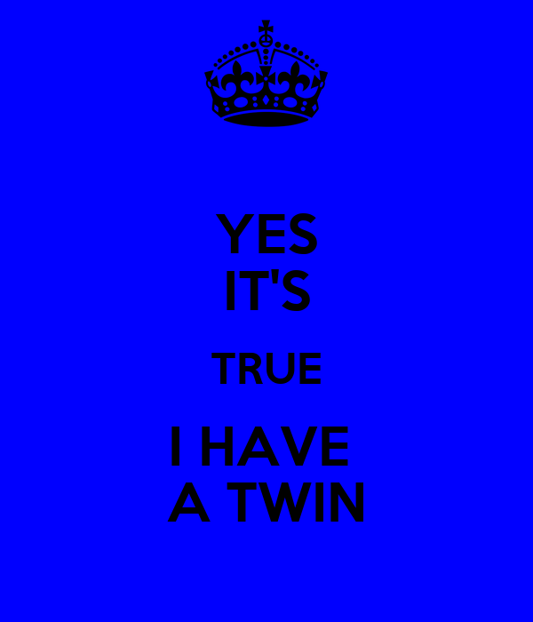 YES IT'S TRUE I HAVE  A TWIN