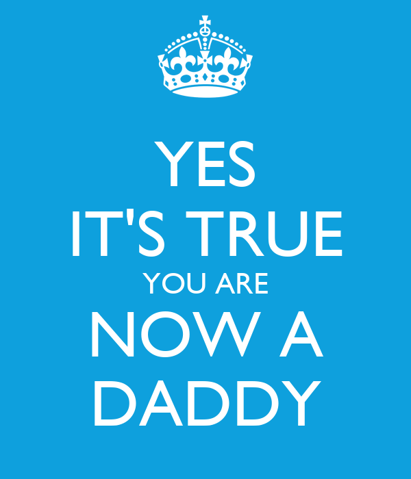 YES IT'S TRUE YOU ARE NOW A DADDY
